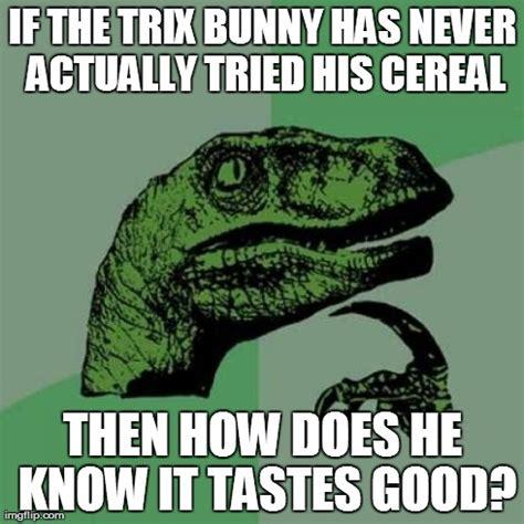 Trix Cereal Meme - philosoraptor meme imgflip