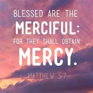 Blessed are the merciful for they shall obtain mercy
