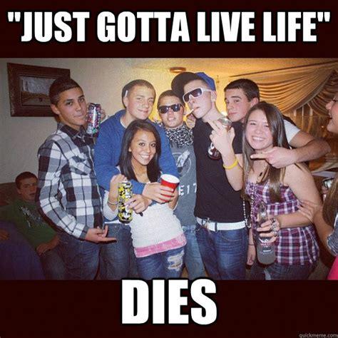 Fuck Bitches Get Money Meme - quot just gotta live life quot dies stupid teenagers quickmeme