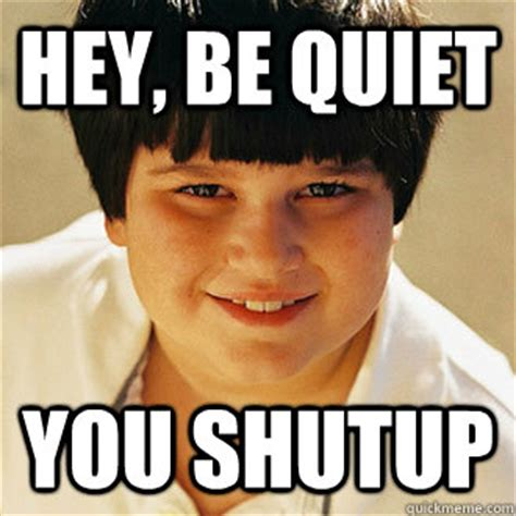 Be Quiet Meme - hey be quiet you shutup annoying childhood friend