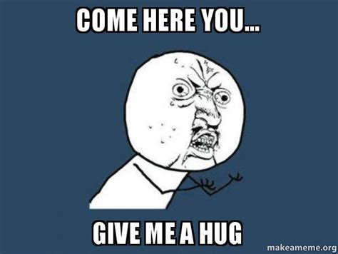 Give Me A Hug Meme - come here you give me a hug y u no make a meme