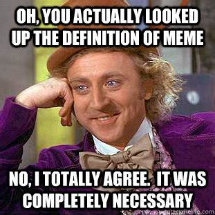 oh you actually looked up the definition of meme no i