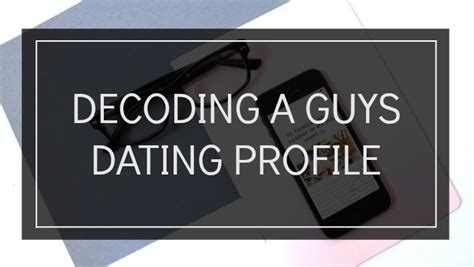 9 Tips On Decoding Dating Profiles decoding a guys dating profile tea