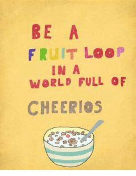 Fruit Loops Meme - be a fruit loop in a world full of cheerios meme on sizzle