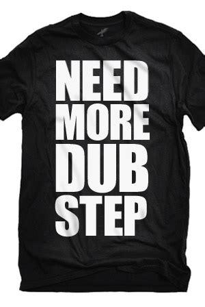 T Shirt Dubstep On need more dubstep t shirt dubstep t shirts
