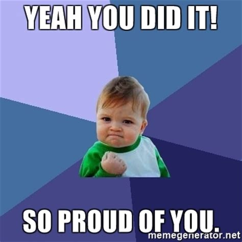 You Did Meme - yeah you did it so proud of you success kid meme