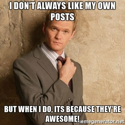 Like Your Own Post Meme - i don t always like my own posts but when i do its