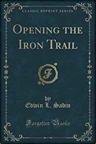 ranch and the trail classic reprint books opening the iron trail classic reprint edwin l sabin