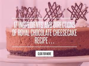17 Ingredients And Directions Of Royal Chocolate Cheesecake Receipt 17 ingredients and directions of royal chocolate