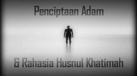 Rahasia Mencapai Husnul Khatimah penciptaan adam dan rahasia husnul khatimah