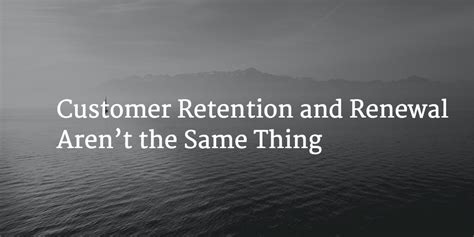 Customer Retention Description by Customer Retention And Renewal Aren T The Same Thing