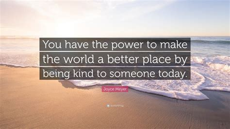 is the world becoming a better place joyce meyer quote you the power to make the world a
