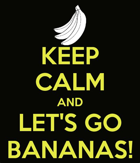 Go Bananas 6 Of The Keep Calm And Let S Go Bananas Keep Calm And Carry On