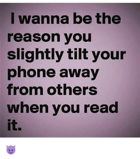 i wanna be your i wanna be the reason you slightly tilt your phone away from others when you read it