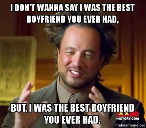Best Boyfriend Meme - i don t wanna say i was the best boyfriend you ever had