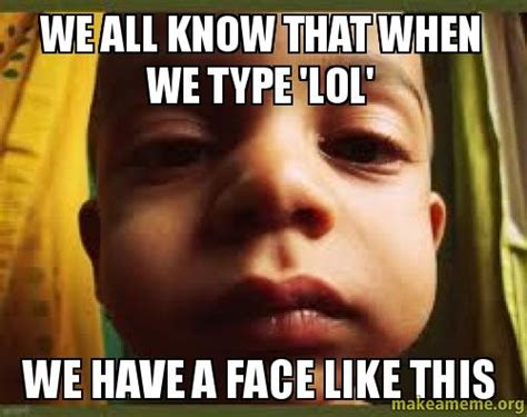 We Know Meme - we all know that when we type lol we have a face like