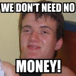 I Need Money Meme - meme stoner stanley we don t need no money 2004171
