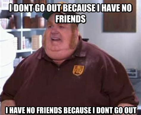 No Friends Meme - fat bastard meme with no friends or a social life