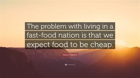 Alice Waters Quote: ?The problem with living in a fast