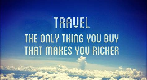 What Makes You Buy travel is the only thing you buy which makes you richer