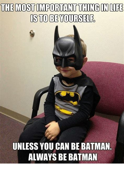 Always Be Batman Meme - the mostmportantthingin life is to be yourself unless you