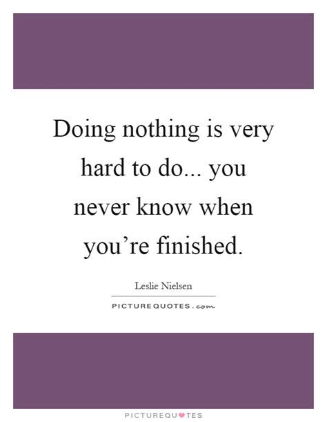 doing nothing is very hard to do you never know when