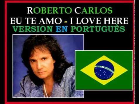 te amo carlos youtube roberto carlos eu te amo portugues eu te amo and i