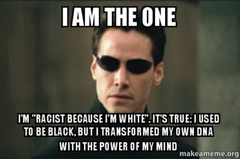 Im White Meme - i am the one i m quot racist because i m white quot it s true i