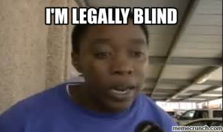 Blind Meme - i m legally blind