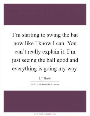 i like to swing i m starting to swing the bat now like i know i can you