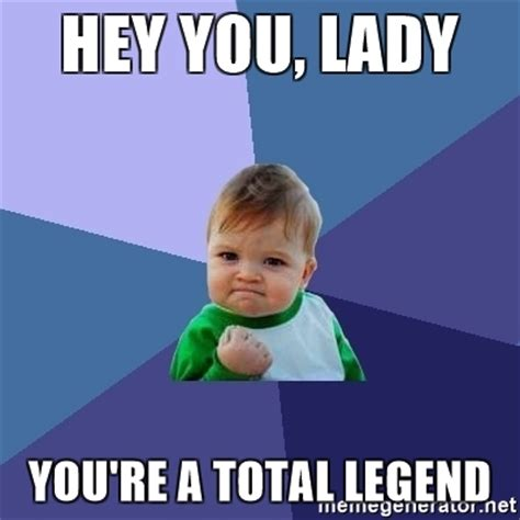 Legend Meme - hey you lady you re a total legend success kid meme
