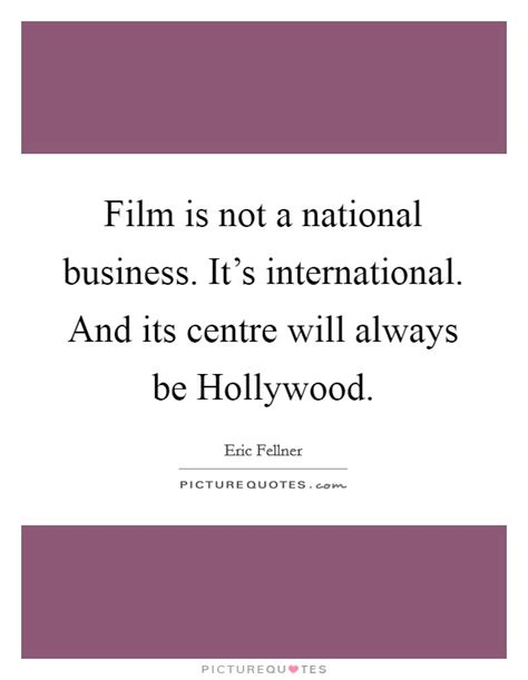 film business quotes film is not a national business it s international and