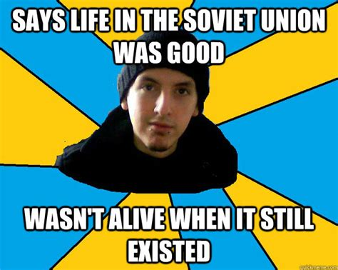 Union Memes - says life in the soviet union was good wasn t alive when