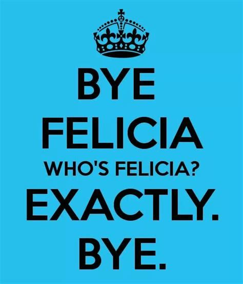 Bye Bitch Meme - 1000 images about bye felicia on pinterest i promise