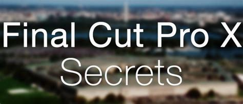 final cut pro tips top 5 secrets to get the most out of final cut pro x