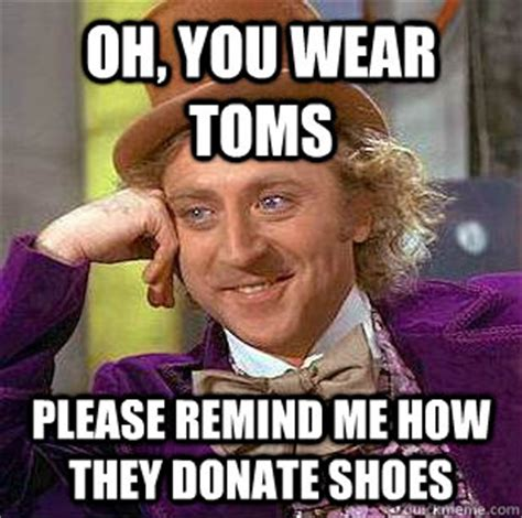 Toms Shoes Meme - oh you wear toms please remind me how they donate shoes