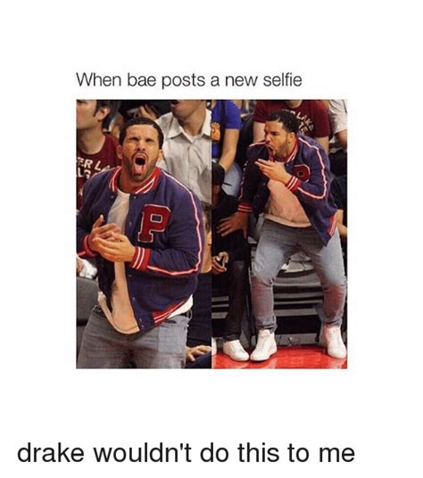Drake Im Doing Me Meme - when bae posts a new selfie drake wouldn t do this to me
