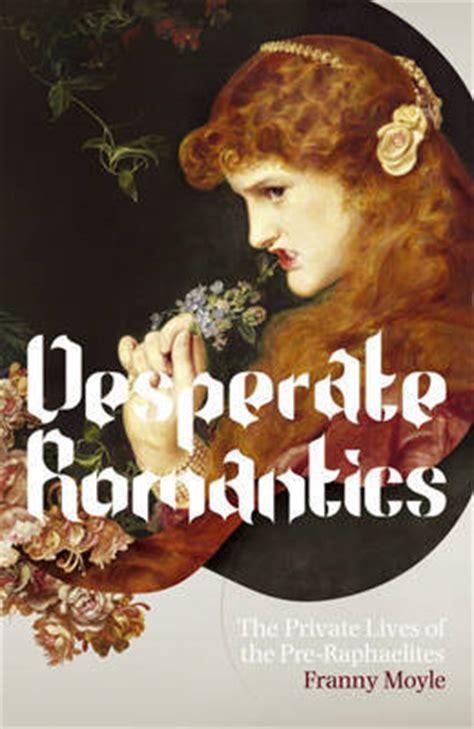 desperate romantics the private lives desperate romantics the private lives of the pre raphaelites by franny moyle