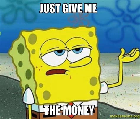 Give Me Money Meme - just give me the money tough spongebob i ll have you