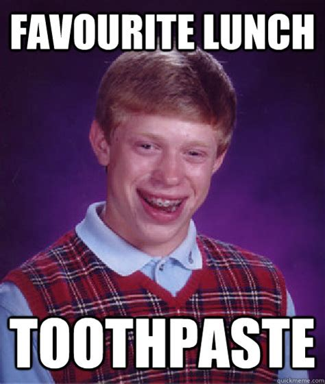 Toothpaste Meme - favourite lunch toothpaste bad luck brian quickmeme