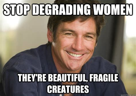 Meme Sexist - stop degrading women they re beautiful fragile creatures