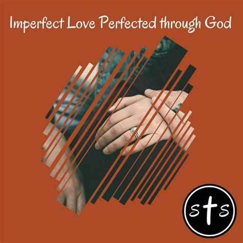 imperfect love imperfect love perfected through god stumbling toward