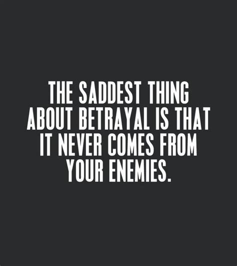 Betrayal Quotes The Saddest Thing About Betrayal Is That It Never Comes