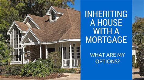 house left in will with mortgage inheriting a house with a mortgage what are my options