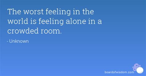 alone in a crowded room the worst feeling in the world is feeling alone in a crowded room