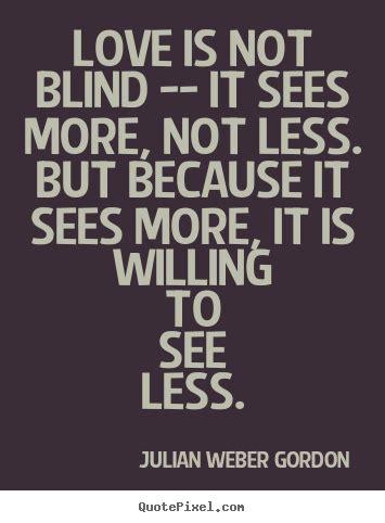 Not Blind is not blind it sees more not less but julian weber gordon sayings
