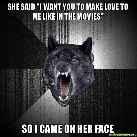 I Want To Make A Meme - she said quot i want you to make love to me like in the movies