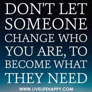 don t let someone change who you are to become what they