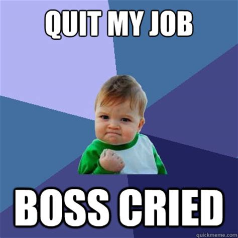 Quit Work Meme - probably quitting my job should i go out in style the