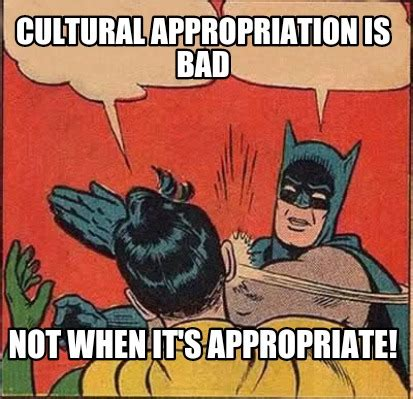 Cultural Memes - meme creator cultural appropriation is bad not when it s